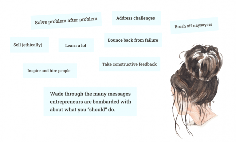 """Address challenges, solve problems, inspire and hire people, sell ethically, brush off naysayers, take constructive feedback, bounce back from failure, learn a lot, and wade through the many messages entrepreneurs are bombarded with about what you """"should"""" do."""